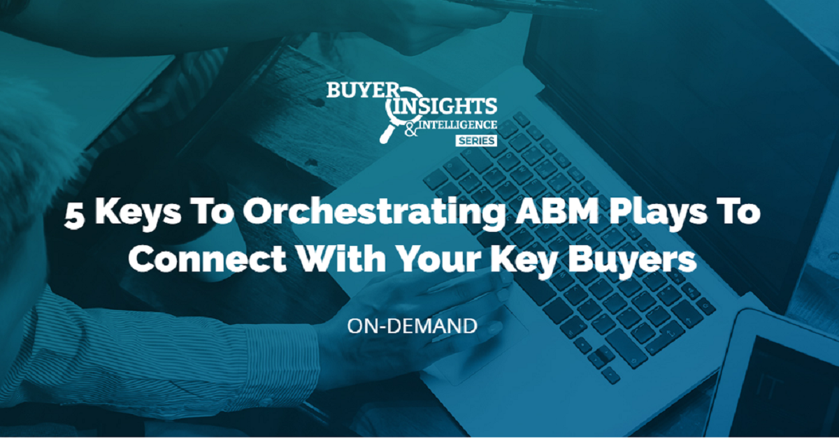 5 Keys To Orchestrating ABM Plays To Connect With Your Key Buyers