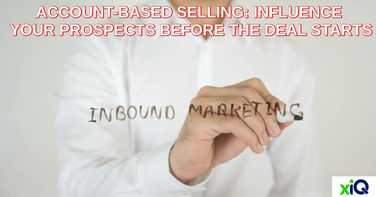 ACCOUNT-BASED SELLING:INFLUENCE YOUR PROSPECTS BEFORE THE DEAL STARTS