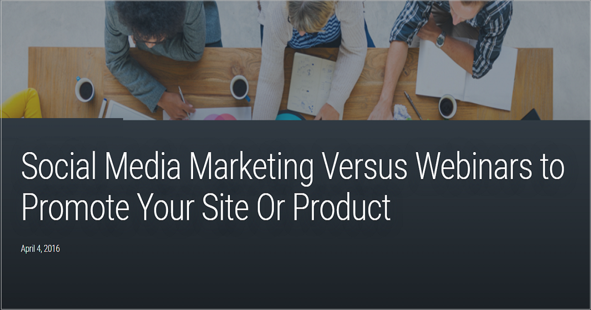 Social Media Marketing Versus Webinars to Promote Your Site Or Product