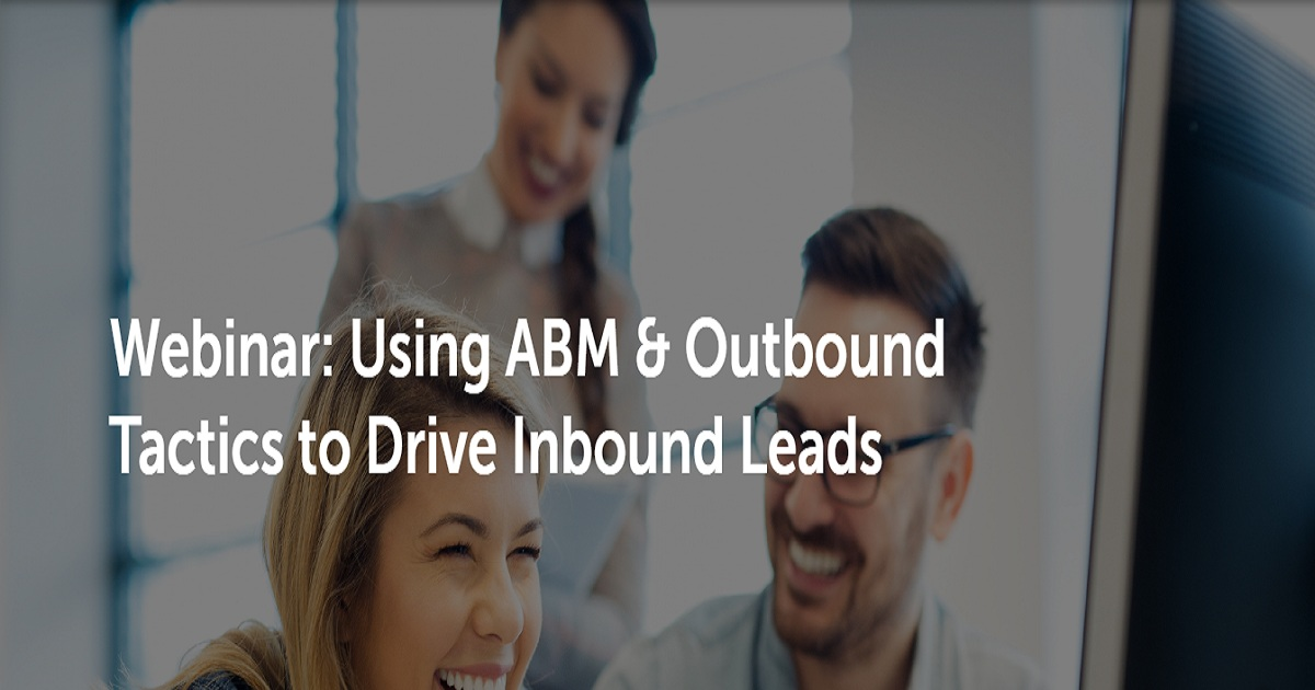 Using ABM & Outbound Tactics to Drive Inbound Leads