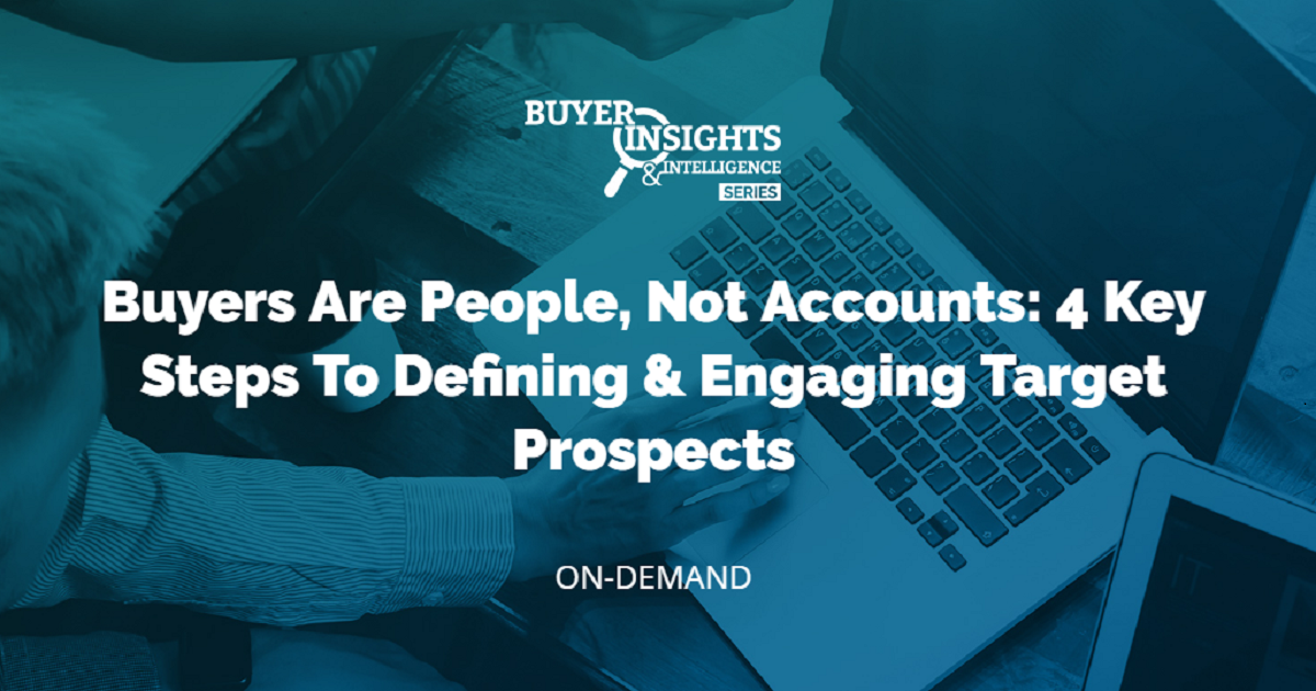 Buyers Are People, Not Accounts: 4 Key Steps To Defining & Engaging Target Prospects