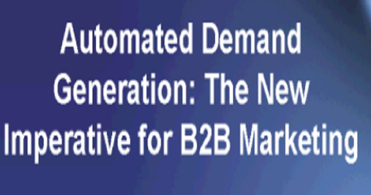 Automated Demand Generation: The New Imperative for B2B Marketing