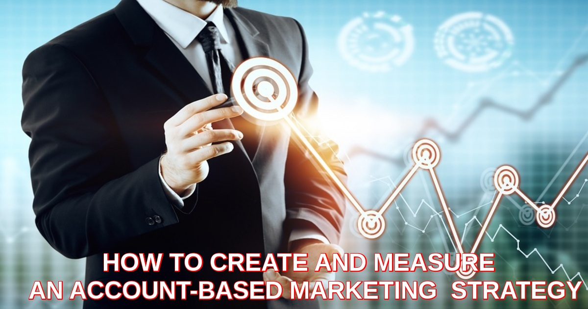 HOW TO CREATE AND MEASURE  AN ACCOUNT-BASED MARKETING  STRATEGY