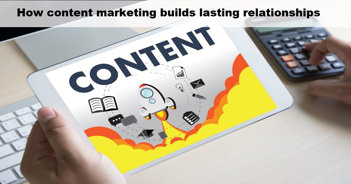 How content marketing builds lasting relationships