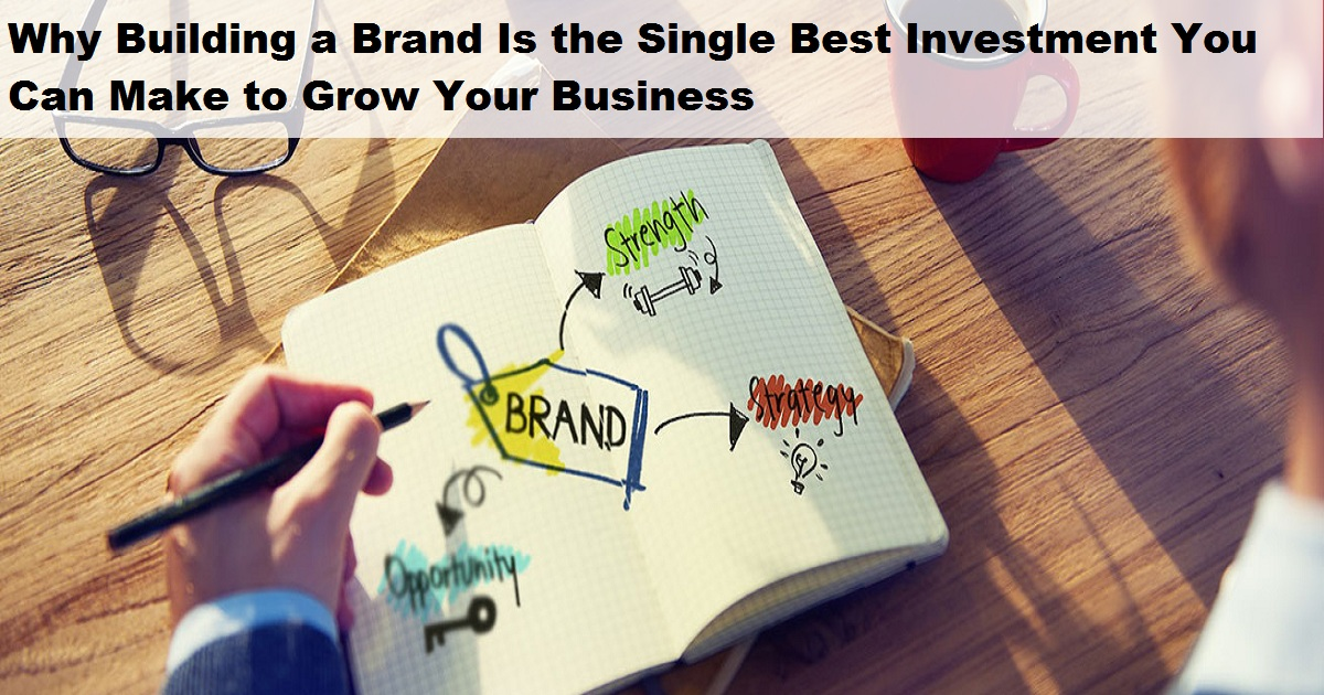 Why Building a Brand Is the Single Best Investment You Can Make to Grow Your Business