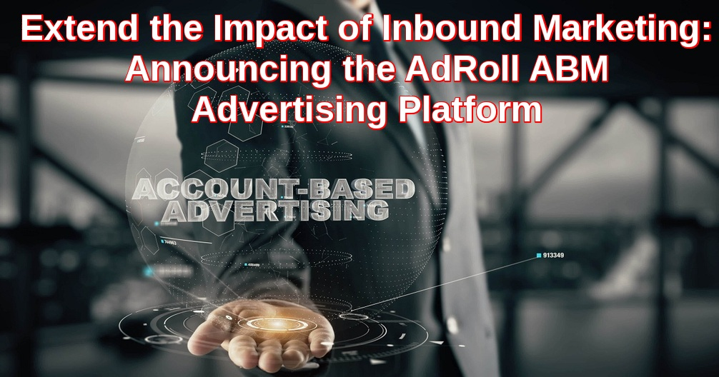 Extend the Impact of Inbound Marketing: Announcing the AdRoll ABM Advertising Platform
