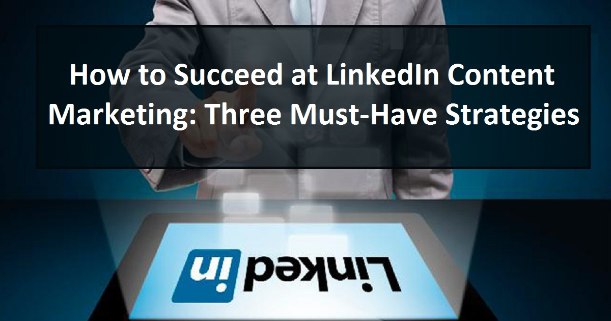 How to Succeed at LinkedIn Content Marketing: Three Must-Have Strategies