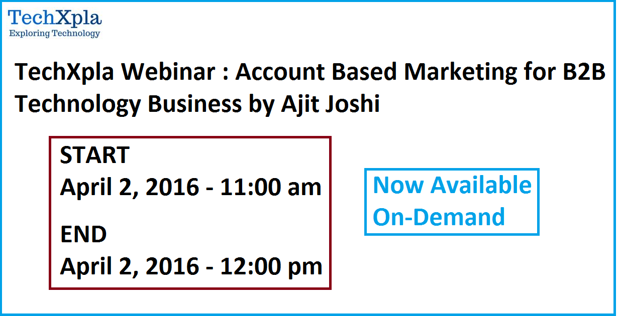 TechXpla Webinar : Account Based Marketing for B2B Technology Business by Ajit Joshi