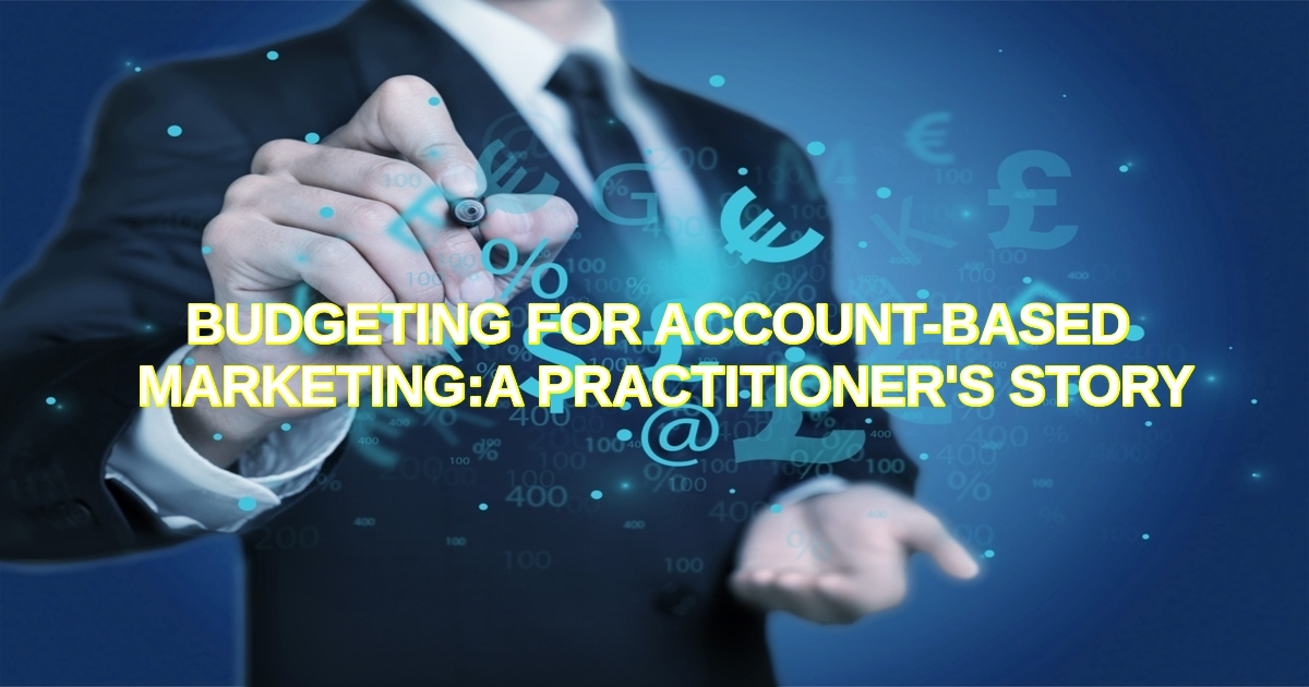 BUDGETING FOR ACCOUNT-BASED MARKETING:  A PRACTITIONER