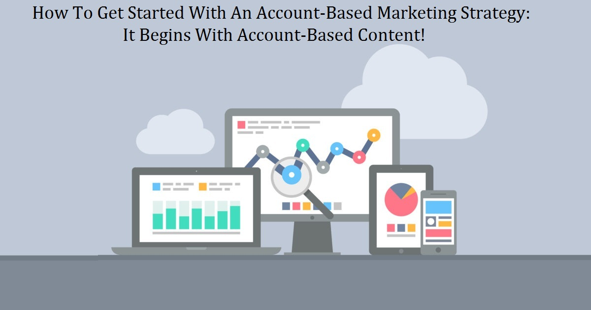 How To Get Started With An Account-Based Marketing Strategy: It Begins With Account-Based Content!