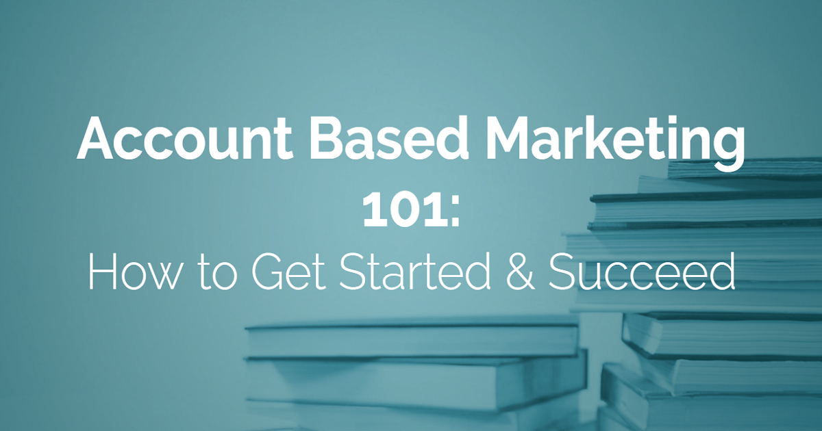 Account Based Marketing 101: How to Get Started & Succeed